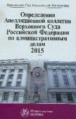 Определения Апелляционной коллегии Верховного Суда РФ по административным делам 2015: Сборник