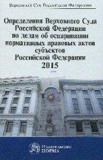 Определения Верховного Суда РФ по делам об оспаривании нормативных правовых актов субъектов РФ. 2015: Сборник