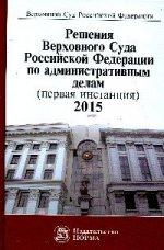 Решения ВС РФ по административным делам (первая инстанция). 2015: Сборник