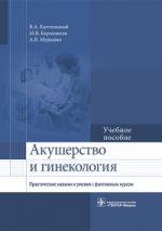 Акушерство и гинекология. Практические навыки и умения с фантомным курсом: Учебное пособие
