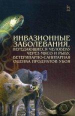 Инвазионные заболевания, передающиеся человеку через мясо и рыбу, ветеринарно-санитарная оценка продуктов убоя: уч. пособие