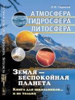 Земля --- беспокойная планета: Атмосфера, гидросфера, литосфера: Книга для школьников... и не только