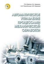 Автоматическое управление процессами механической обработки: Учебник С.М. Братан, Е.А. Левченко, Н.И. Покинтелица, А.О. Харченко