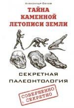 Тайна каменной летописи Земли. Секретная палеонтол