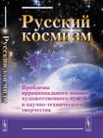 Русский космизм: Проблемы иррационального знания, художественного чувства и научно-технического творчества