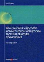 Франчайзинг и договор коммерческой концессии: теория и практика применения. Монография