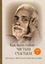Как быть Собой — чистым Счастьем. Беседы с Шри Раманой Махарши. Т. 1. 3-е изд