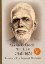 Как быть Собой — чистым Счастьем. Беседы с Шри Раманой Махарши. Т. 2. 2-е изд