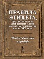 Жизнь в свете, дома и при дворе: Правила этикета, предназначенные для высших слоев российского общества конца XIX века