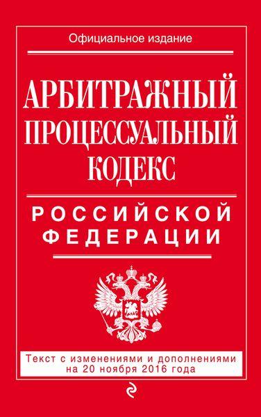 Арбитражный процессуальный кодекс Российской Федерации : текст с изм. и доп. на 20 ноября 2016 г