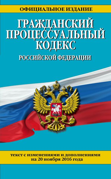 Гражданский процессуальный кодекс Российской Федерации : текст с изм. и доп. на 20 ноября 2016 г