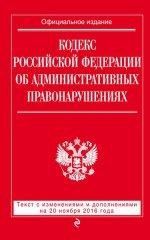 Кодекс Российской Федерации об административных правонарушениях : текст с изм. и доп. на 20 ноября 2016 г