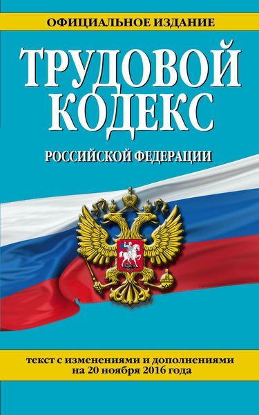 Трудовой кодекс Российской Федерации: текст с изм. и доп. на 20 ноября 2016 г