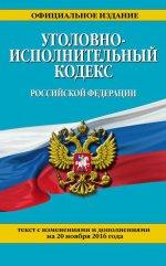 Уголовно-исполнительный кодекс Российской Федерации : текст с изм. и доп. на 20 ноября 2016 г