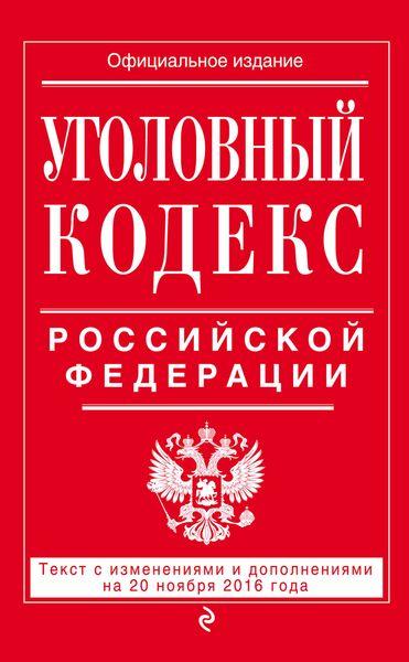 Уголовный кодекс Российской Федерации : текст с изм. и доп. на 20 ноября 2016 г