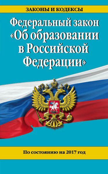 """Федеральный закон """"Об образовании в Российской Федерации"""". По состоянию на 2017 г"""