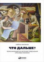 Что дальше? Теория инноваций как инструмент предсказания отраслевых изменений. 4-е изд