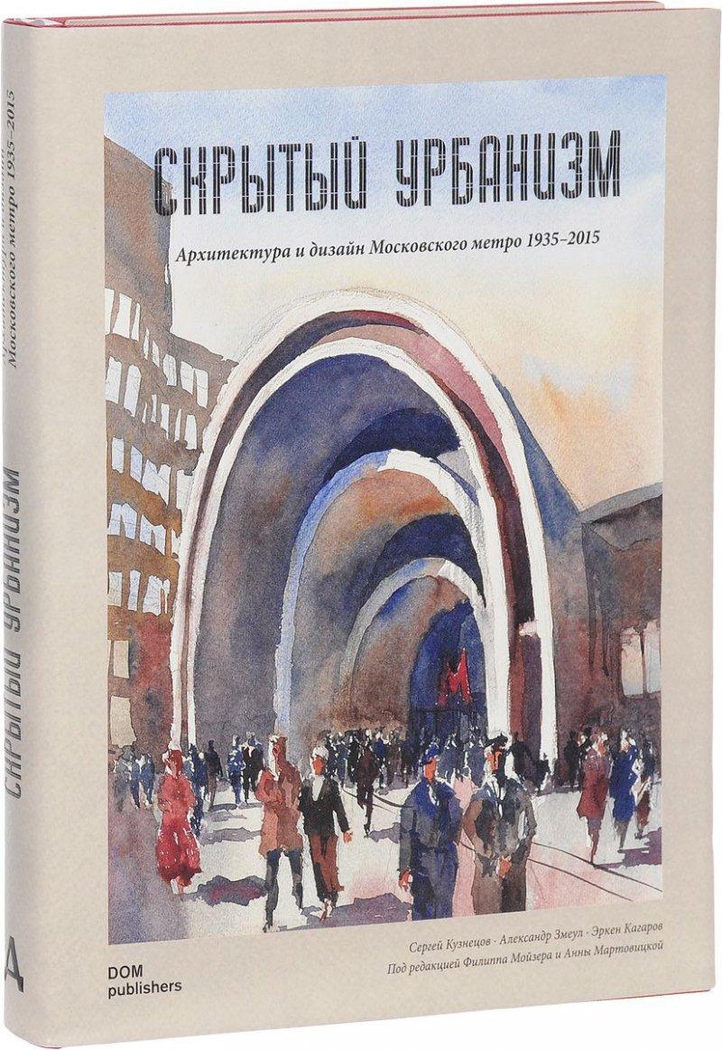 Скрытый урбанизм. Архитектура и дизайн Московского метро. 1935–2015