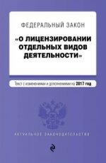 """Федеральный закон """"О лицензировании отдельных видов деятельности"""". Текст с изменениями и дополнениями на 2017 г"""