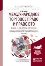 Международное торговое право и право ВТО в 3 книгах. Книга 1. Понятие и источники международного торгового права. Обычное и конвенционное (договорное) международное торговое право. Учебник для бакалавриата и магистратуры