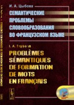 Probl?mes s?mantiques de formation de mots en fran?ais // Семантические проблемы словообразования во французском языке. (На франц. языке)