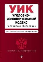 Уголовно-исполнительный кодекс Российской Федерации : текст с изм. и доп. на 25 марта 2017 г