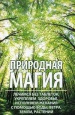 Природная магия: лечимся без таблеток, укрепляем здоровье, исполняем желания с помощью воды, ветра, земли, растений