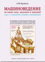 МАШИНОВЕДЕНИЕ НА ЯЗЫКЕ СХЕМ, РИСУНКОВ, ЧЕРТЕЖЕЙ. В 2 кн. Кн.1: Технологии, машины и оборудование