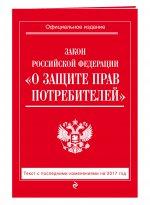 "Закон РФ ""О защите прав потребителей"": с посл. изм. на 2017 год"