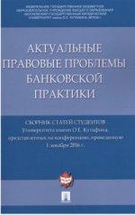 Актуальные правовые проблемы банковской практики. Сборник статей студентов Университета имени О.Е. Кутафина