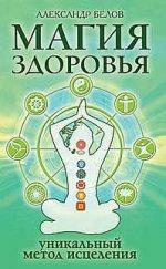 Магия здоровья или Уникальный метод исцеле 4-е изд