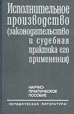 Исполнительное производство (законодательство и судебная практика его применения). Научно-практическое пособие