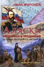 Аляска преданная и проданная. История дворцового заговора. 4-е изд., перераб.и доп