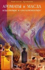 Анастасия Артемова. Ароматы и масла: исцеляющие и омолаживающие 150x232