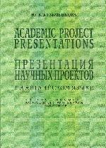 Academic project presentations. Презентация научных проектов на английском языке: Учебное пособие для студентов старших курсов и аспирантов. 5-е издание