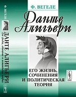 Данте Алигьери. Его жизнь, сочинения и политическая теория