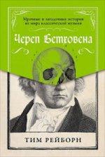 Череп Бетховена.Мрачные и загадочные истории из мира классической музыки