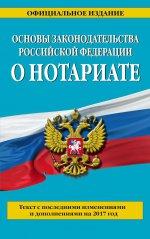 Основы законодательства Российской Федерации о нотариате: текст с посл. изм. и доп. на 2017 г