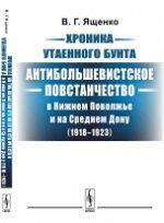 Хроника утаенного бунта: Антибольшевистское повстанчество в Нижнем Поволжье и на Среднем Дону (1918--1923)