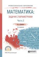 МАТЕМАТИКА: ЗАДАЧИ С ПАРАМЕТРАМИ В 2 Ч. ЧАСТЬ 2. Учебное пособие для СПО
