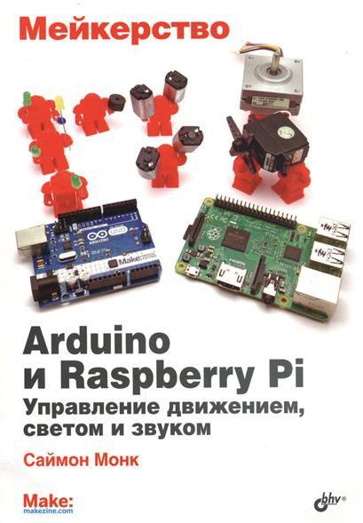 Мейкерство. Arduino и Raspberry Pi. Управление движением, светом и звуком