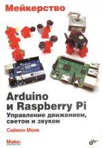 Саймон Монк. Мейкерство. Arduino и Raspberry Pi. Управление движением, светом и звуком
