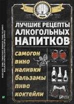 Лучшие рецепты алкогольных напитков Самогон вино наливки бальзамы пиво коктейли