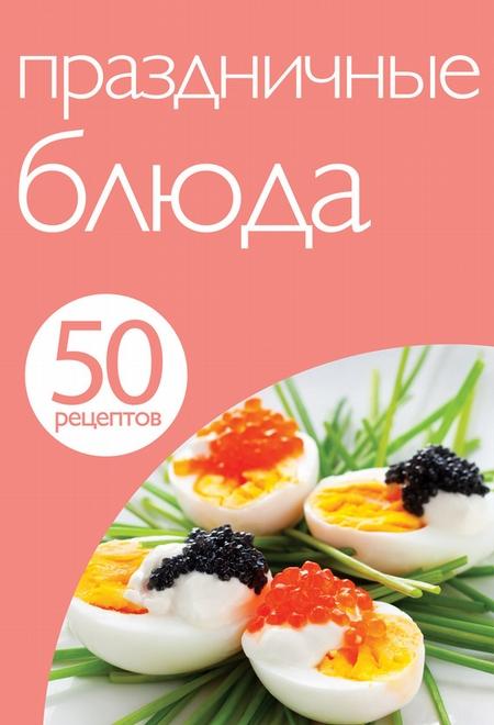 50 рецептов. Праздничные блюда