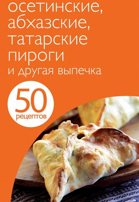 50 рецептов. Осетинские, абхазские, татарские пироги и другая выпечка