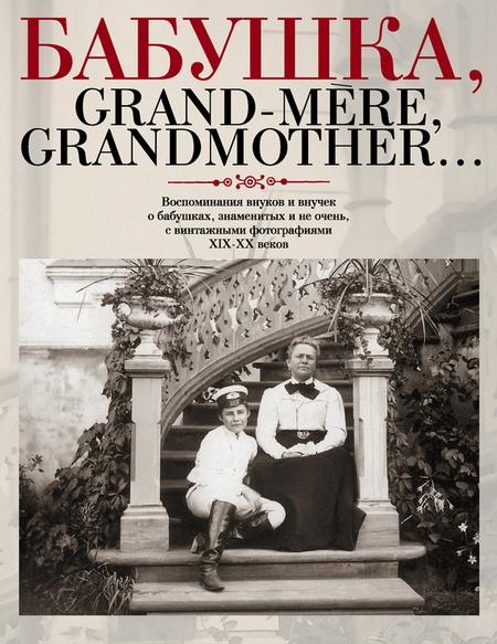 Бабушка, Grand-mre, Grandmother… Воспоминания внуков и внучек о бабушках, знаменитых и не очень, с винтажными фотографиями XIX-XX веков