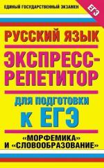 Русский язык. Экспресс-репетитор для подготовки к ЕГЭ. «Морфемика» и «Словообразование»