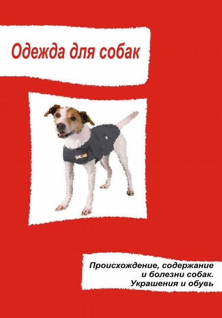 Одежда для собак. Происхождение, содержание и болезни собак. Украшения и обувь