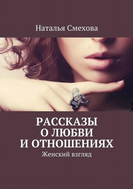 Рассказы о любви и отношениях. Женский взгляд