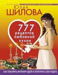 777 рецептов от Юлии Шиловой: любовь, страсть и наслаждение